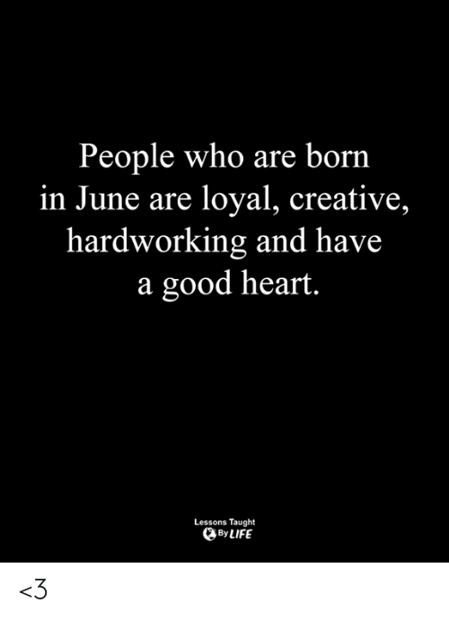 Life, Memes, and Good: People who are born  in June are loyal, creative,  hardworking and have  a good heart.  Lessons Taught  By LIFE <3