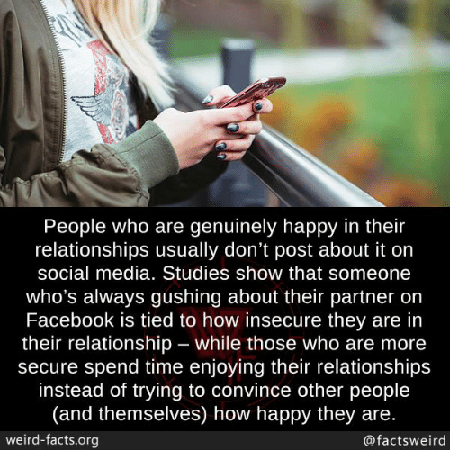 Facebook, Facts, and Memes: People who are genuinely happy in their  relationships usually don't post about it on  social media. Studies show that someone  who's always gushing about their partner on  Facebook is tied to how insecure they are in  their relationship while those who are more  secure spend time enjoying their relationships  instead of trying to convince other people  (and themselves) how happy they are.  weird-facts.org  @factsweird