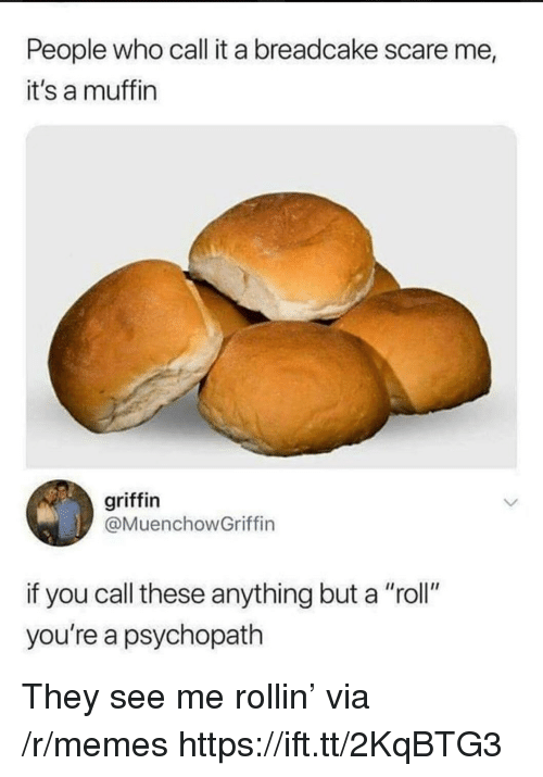 "Memes, Scare, and Griffin: People who call it a breadcake scare me  it's a muffin  griffin  @MuenchowGriffin  if you call these anything but a ""roll""  you're a psychopath They see me rollin' via /r/memes https://ift.tt/2KqBTG3"