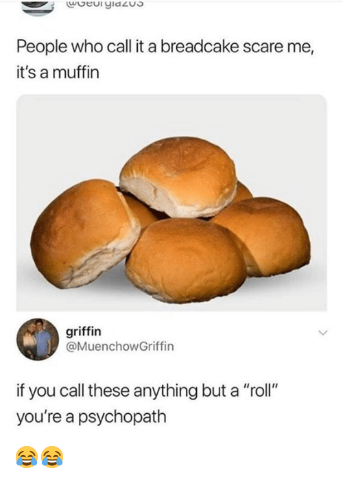 "Memes, Scare, and 🤖: People who call it a breadcake scare me,  it's a muffin  griffin  @MuenchowGriffin  if you call these anything but a ""roll""  you're a psychopath 😂😂"