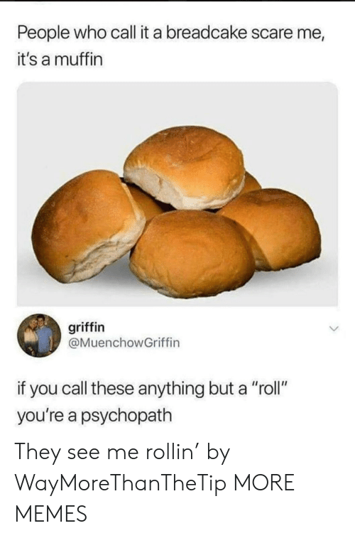 "Dank, Memes, and Scare: People who call it a breadcake scare me  it's a muffin  griffin  @MuenchowGriffin  if you call these anything but a ""roll""  you're a psychopath They see me rollin' by WayMoreThanTheTip MORE MEMES"