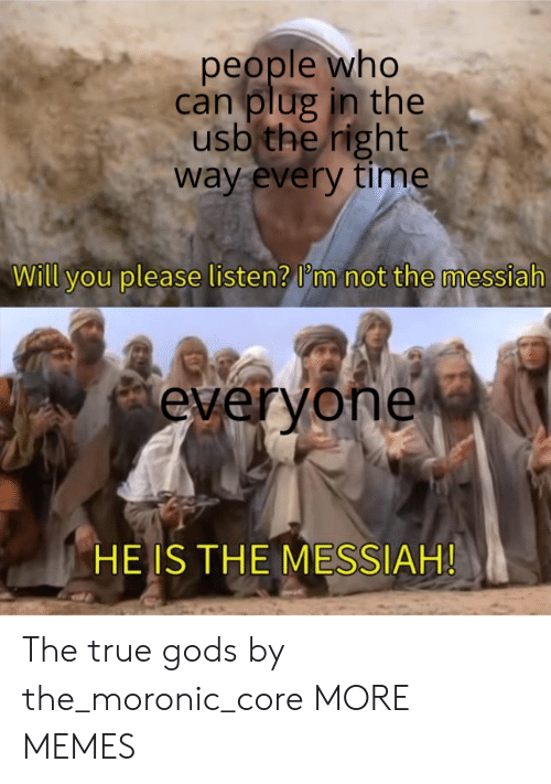 messiah: people who  can plug in the  usb the right  way every time  Will you please listen? I'm not the messiah  everyone  HE IS THE MESSIAH! The true gods by the_moronic_core MORE MEMES