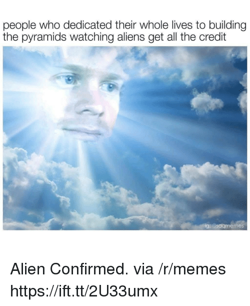 Memes, Aliens, and Alien: people who dedicated their whole lives to building  the pyramids watching aliens get all the credit  ig: @saqmemes Alien Confirmed. via /r/memes https://ift.tt/2U33umx