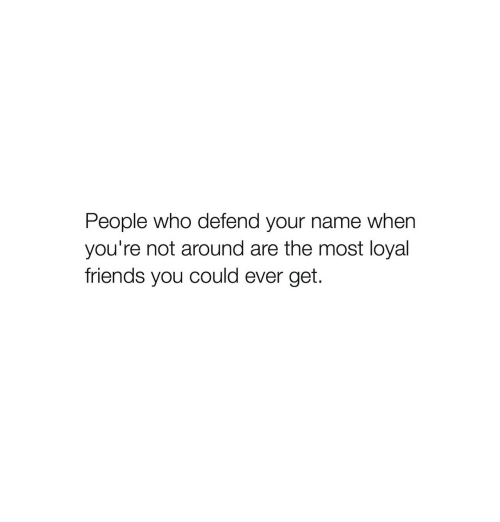 Friends, Who, and Name: People who defend your name when  you're not around are the most loyal  friends you could ever get.
