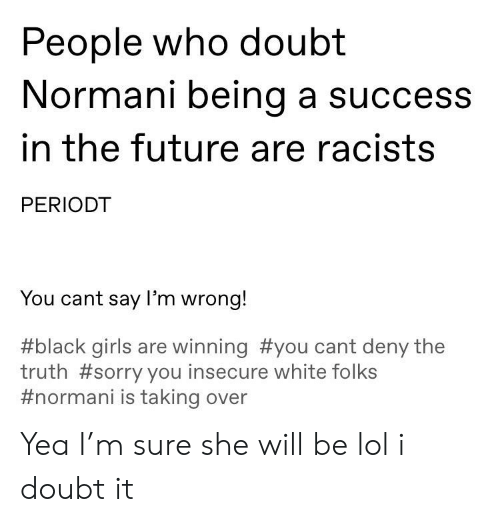 Future, Girls, and Lol: People who doubt  Normani being a success  in the future are racists  PERIODT  You cant say I'm wrong!  #black girls are winning #you cant deny the  truth #sorry you insecure white folks  #normani is taking over Yea I'm sure she will be lol i doubt it