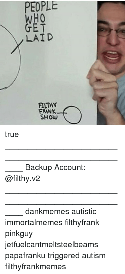Filthy Frank: PEOPLE  WHO  GET  LAID  FILTHY  FRANK  SHOW true ______________________________________________________ Backup Account: @filthy.v2 ______________________________________________________ dankmemes autistic immortalmemes filthyfrank pinkguy jetfuelcantmeltsteelbeams papafranku triggered autism filthyfrankmemes