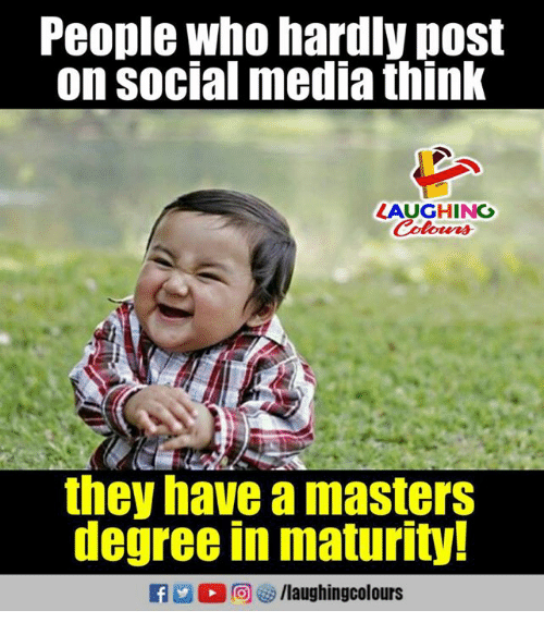 Social Media, Masters, and Indianpeoplefacebook: People who hardly post  on social media think  LAUGHING  they have a masters  degree in maturity  f/laughingcolours