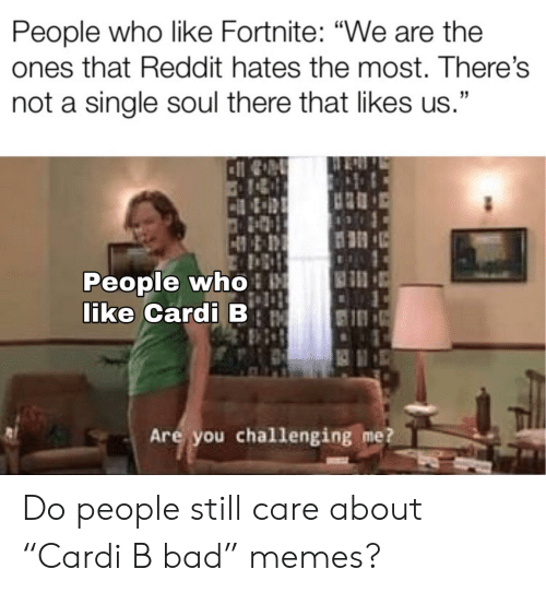 "Bad, Memes, and Reddit: People who like Fortnite: ""We are the  ones that Reddit hates the most. There's  not a single soul there that likes us.""  People who  like Cardi B  Are you challenging me? Do people still care about ""Cardi B bad"" memes?"