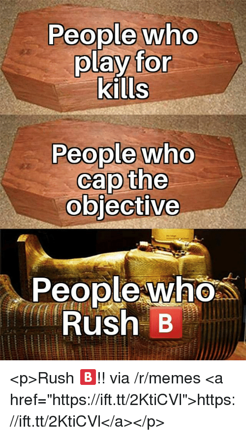 """Memes, Rush, and Who: People who  play for  kills  People who  cap the  obiective  People who  Rus B <p>Rush 🅱️!! via /r/memes <a href=""""https://ift.tt/2KtiCVl"""">https://ift.tt/2KtiCVl</a></p>"""