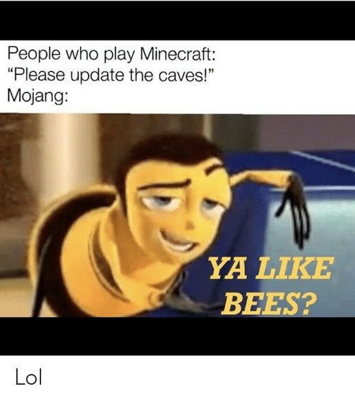 "Lol, Minecraft, and Bees: People who play Minecraft:  ""Please update the caves!""  Mojang:  YA LIKE  BEES? Lol"