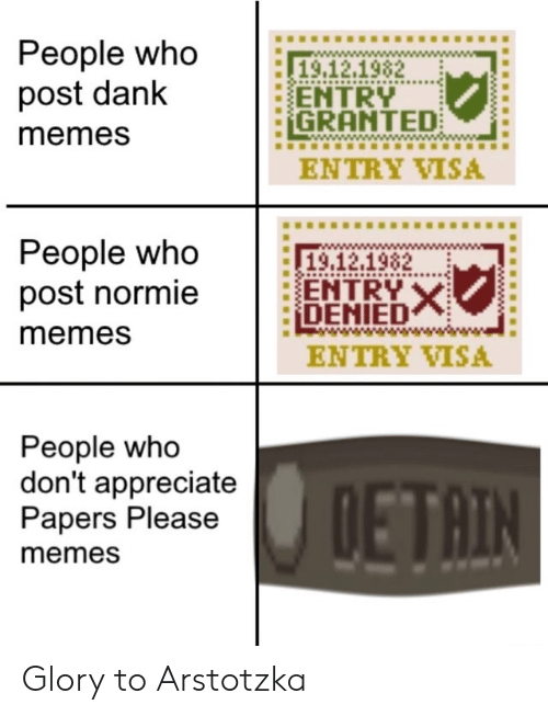 glory: People who  post dank  19.12.1982  ENTRY  GRANTED  memes  ENTRY VISA  People who  post normie  19,12.1982  ENTRY X  DENIED  memes  ENTRY VISA  People who  don't appreciate  Papers Please  DETAIN  memes Glory to Arstotzka