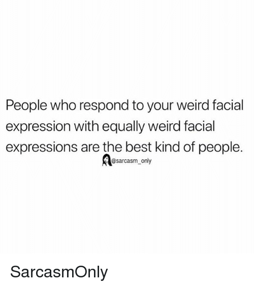 Funny, Memes, and Weird: People who respond to your weird facial  expression with equally weird facial  expressions are the best kind of people.  @sarcasm_only SarcasmOnly