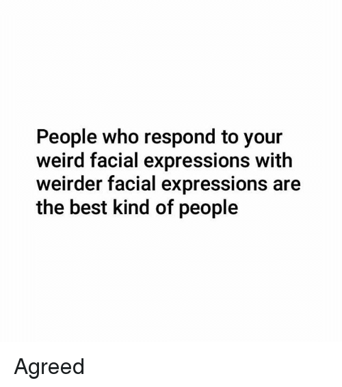 Memes, Weird, and Best: People who respond to your  weird facial expressions with  weirder facial expressions are  the best kind of people Agreed