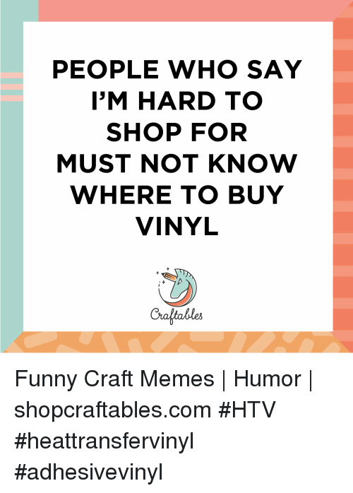Funny, Memes, and Vinyl: PEOPLE WHO SAY  I'M HARD TO  SHOP FOR  MUST NOT KNOW  WHERE TO BUY  VINYL  Craltables Funny Craft Memes | Humor |  shopcraftables.com #HTV #heattransfervinyl #adhesivevinyl