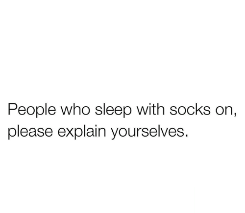 Relationships, Sleep, and Who: People who sleep with socks on,  please explain yourselves.