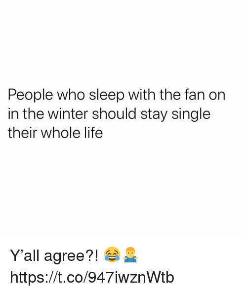 Life, Winter, and Sleep: People who sleep with the fan on  in the winter should stay single  their whole life Y'all agree?! 😂🤷‍♂️ https://t.co/947iwznWtb