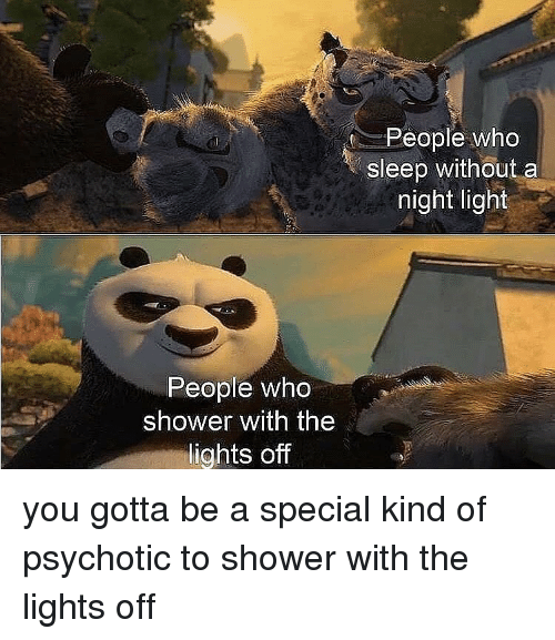 Memes, Shower, and Sleep: People who  sleep without a  night light  People who  shower with the  lights off you gotta be a special kind of psychotic to shower with the lights off