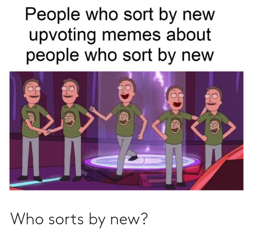 Memes, Who, and New: People who sort by new  upvoting memes about  people who sort by new Who sorts by new?