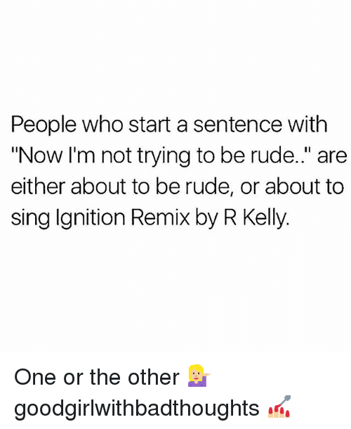 "Memes, R. Kelly, and Rude: People who start a sentence with  ""Now I'm not trying to be rude."" are  either about to be rude, or about to  sing Ignition Remix by R Kelly. One or the other 💁🏼‍♀️ goodgirlwithbadthoughts 💅🏼"