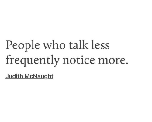 Who, Judith McNaught, and More: People who talk less  frequently notice more.  Judith McNaught