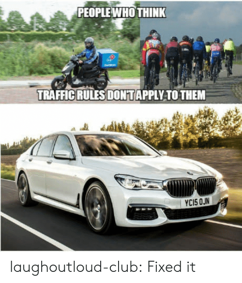Club, Traffic, and Tumblr: PEOPLE WHO THINK  TRAFFIC RULES DONTAPPLY TO THEM laughoutloud-club:  Fixed it