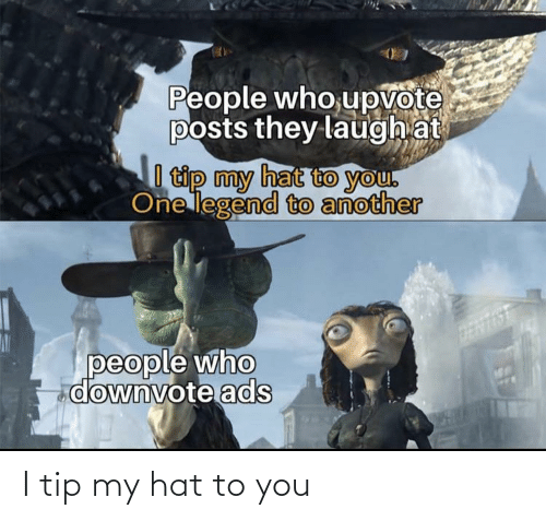 Upvote: People who,upvote  posts they laugh at  I tip my hat to you.  One legend to another  people who  downvote ads I tip my hat to you