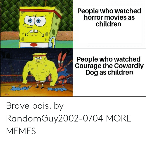 Horror Movies: People who watched  horror movies as  children  People who watched  Courage the Cowardly  Dog as children  డదేపతో Brave bois. by RandomGuy2002-0704 MORE MEMES