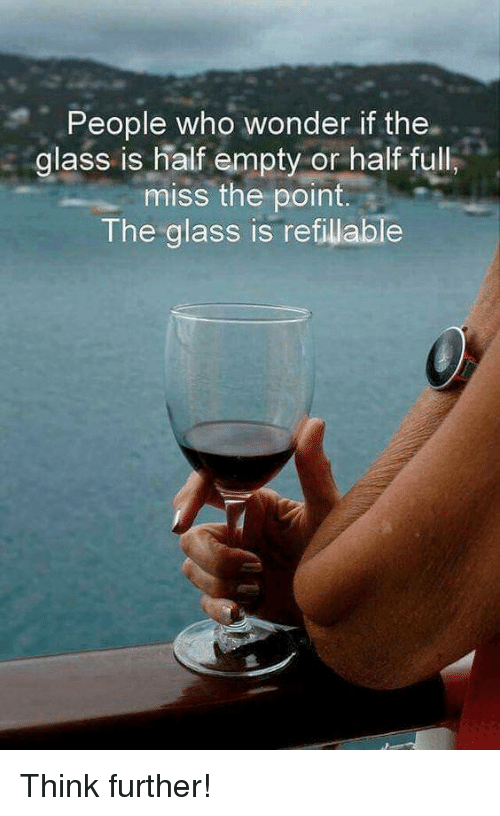 Wonder, Glass, and Who: People who wonder if the.  glass is half empty or half ful  miss the point.  The glass is refillable Think further!