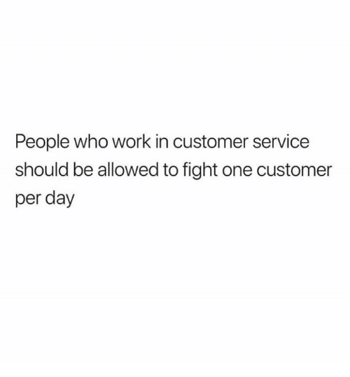 Relationships, Work, and Fight: People who work in customer service  should be allowed to fight one customer  per day