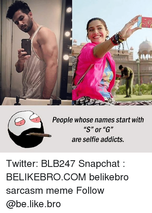 """Be Like, Meme, and Memes: People whose names start with  """"S"""" or """"G""""  are selfie addicts. Twitter: BLB247 Snapchat : BELIKEBRO.COM belikebro sarcasm meme Follow @be.like.bro"""