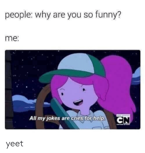 Funny, Help, and Jokes: people: why are you so funny?  me:  All my jokes are cries for help.  CN yeet