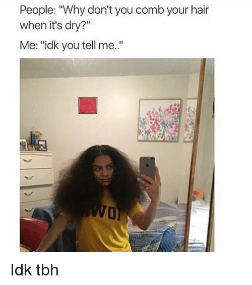 """Memes, Tbh, and Hair: People: """"Why don't you comb your hair  when it's dry?""""  Me: """"idk you tell me.."""" Idk tbh"""