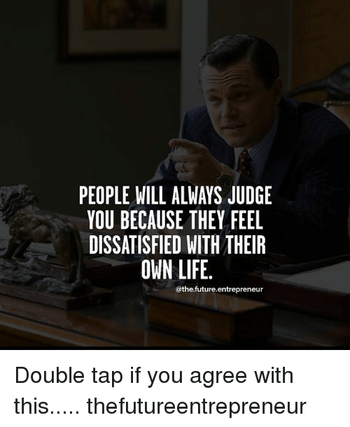 dissatisfied: PEOPLE WILL ALWAYS JUDGE  YOU BECAUSE THEY FEEL  DISSATISFIED WITH THEIR  OWN LIFE.  @thefuture entrepreneur Double tap if you agree with this..... thefutureentrepreneur