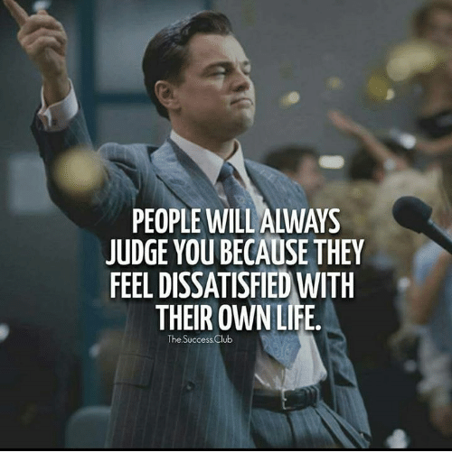 dissatisfied: PEOPLE WILL ALWAYS  JUDGE YOU BECAUSE THEY  FEEL DISSATISFIED WITH  THEIR OWN LIFE.  The Su  ccess Club