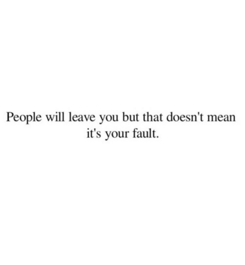 Its Your Fault: People will leave you but that doesn't mean  it's your fault.
