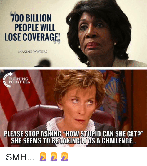 "Memes, Smh, and Asking: PEOPLE WILL  LOSE COVERAGE!  MAXINE WATERS  TURNING  POINT USA  PLEASE STOP ASKING ""HOW STUPID CAN SHE GET?  SHE SEEMS TO BETAKING IT AS A CHALLENGE.. SMH... 🤦‍♀️🤦‍♀️🤦‍♀️"