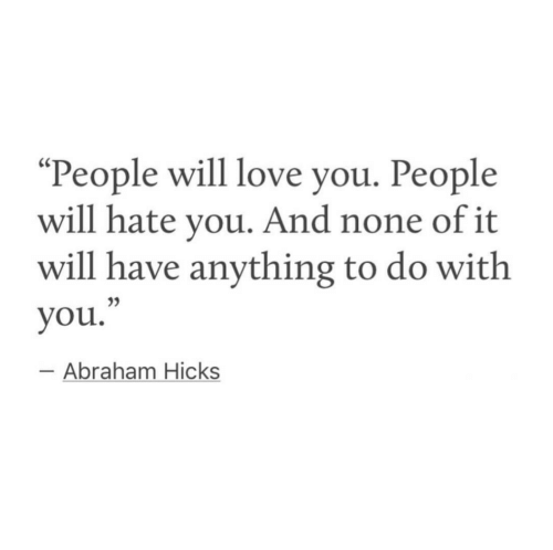"Love, Abraham, and Abraham Hicks: ""People will love you. People  will hate you. And none of it  will have anything to do with  you.  35  Abraham Hicks"