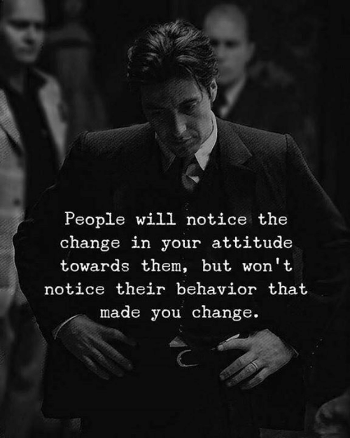 Attitude, Change, and Will: People will notice the  change in your attitude  towards them, but won't  notice their behavior that  made you change.