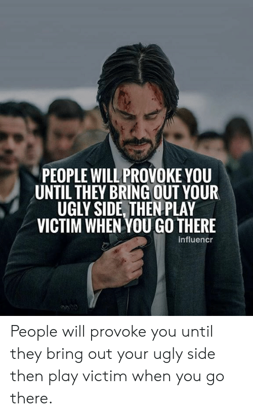 Ugly, Play, and Will: PEOPLE WILL PROVOKE YOU  UNTIL THEY BRING OUT YOUR  UGLY SIDE, THEN PLAY  VICTIM WHEN YOU GO THERE  influencr People will provoke you until they bring out your ugly side then play victim when you go there.