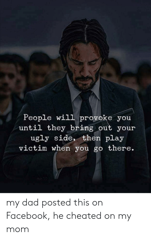 Dad, Facebook, and Ugly: People will provoke you  until they bring out your  ugly side, then play  victim when you go there. my dad posted this on Facebook, he cheated on my mom