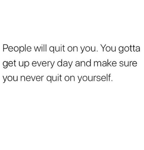 Never, Day, and Will: People will quit on you. You gotta  get up every day and make sure  you never quit on yourself.