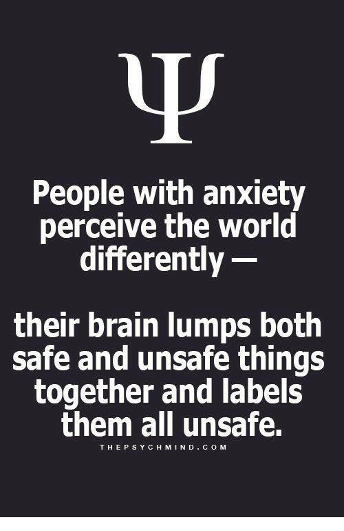 Anxiety, Brain, and World: People with anxiety  perceive the world  differently  their brain lumps both  safe and unsafe things  together and labels  them all unsafe.  THEPSYCH MIND COM
