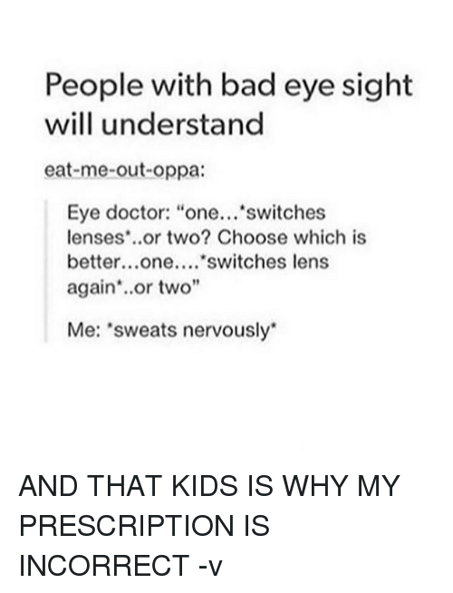 "Doctor, Memes, and 🤖: People with bad eye sight  will understand  eat-me-out-oppa:  Eye doctor: ""one...  switches  lenses or two? Choose which is  better...one....  switches lens  again or two""  Me: 'sweats nervously AND THAT KIDS IS WHY MY PRESCRIPTION IS INCORRECT -v"