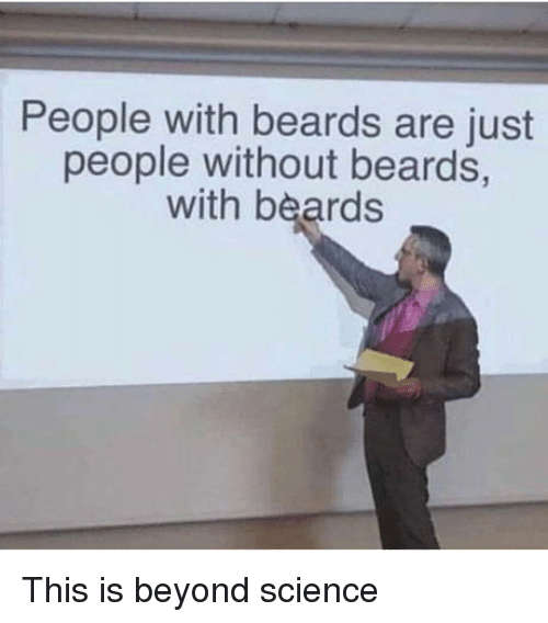 Science, Beards, and Beyond: People with beards are just  people without beards,  with beards This is beyond science
