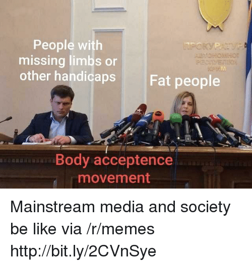 Be Like, Memes, and Http: People with  missing limbs or  other handicaps  Fat people  Body acceptence  movement Mainstream media and society be like  via /r/memes http://bit.ly/2CVnSye
