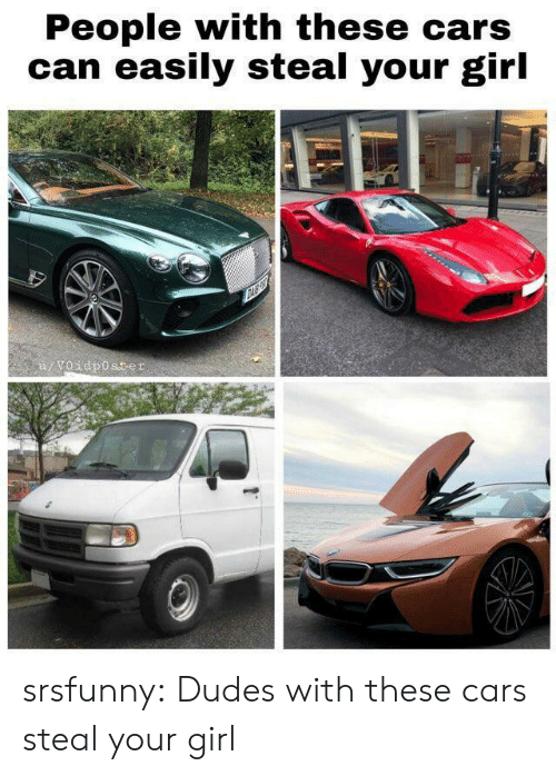 Cars, Tumblr, and Blog: People with these cars  can easily steal your girl  u/Voidposter srsfunny:  Dudes with these cars steal your girl