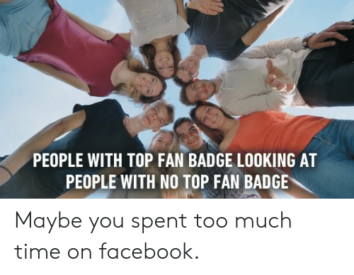 too-much-time: PEOPLE WITH TOP FAN BADGE LOOKING AT  PEOPLE WITH NO TOP FAN BADGE Maybe you spent too much time on facebook.