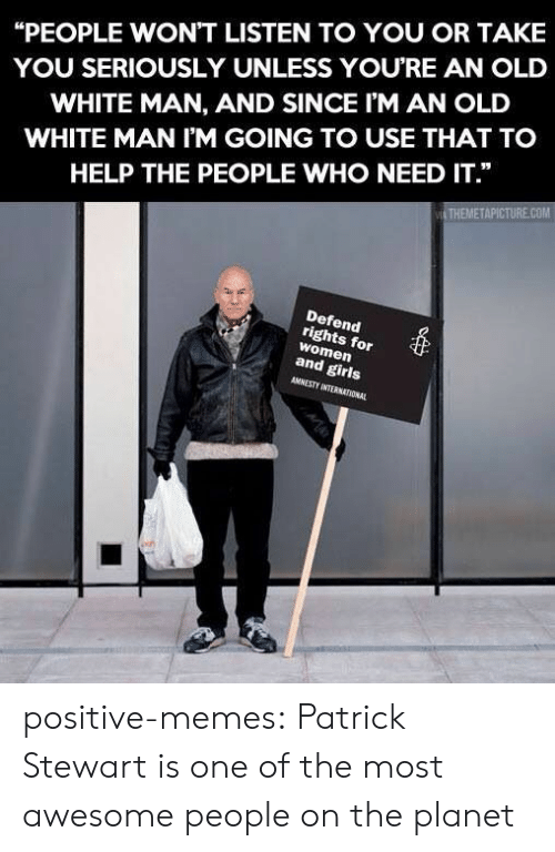 "Girls, Memes, and Tumblr: ""PEOPLE WON'T LISTEN TO YOU OR TAKE  YOU SERIOUSLY UNLESS YOURE AN OLD  WHITE MAN, AND SINCE I'M AN OLD  WHITE MAN I'M GOING TO USE THAT TO  HELP THE PEOPLE WHO NEED IT.""  THEMETAPICTURE.COM  Defend  rights for  women  and girls  AMNESTY INTERNATIONAL positive-memes:  Patrick Stewart is one of the most awesome people on the planet"