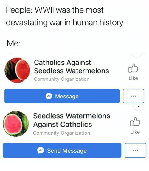 Community, History, and Human: People: WWIl was the most  devastating war in human history  Me  Catholics Against  Seedless Watermelons  Community Organization  Like  Message  Seedless Watermelons  Against Catholics  Community Organization  Like  Send Message
