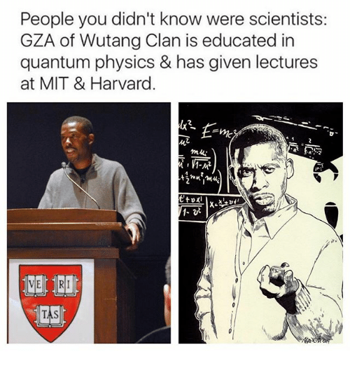 wutang: People you didn't know were scientists:  GZA of Wutang Clan is educated in  quantum physics & has given lectures  at MIT & Harvard.  E me  1-MR  1- vR  TAS